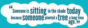 """""""Someone is sitting in the shade today because someone planted a tree a long time ago."""" - Warren Buffett"""