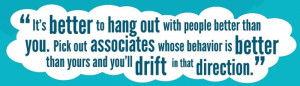 """""""It's better to hang out with people better than you. Pick out associates whose behavior is better than yours and you'll drift in that direction."""" - Warren Buffett"""
